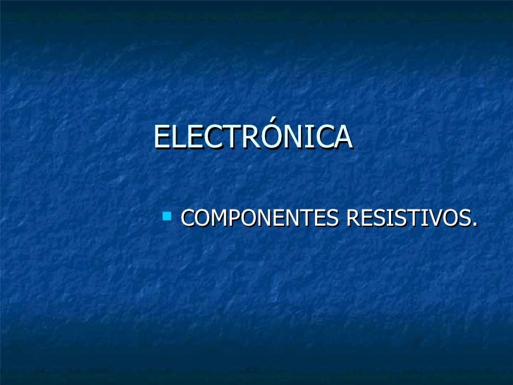 ELECTRÓNICA <ul><li>COMPONENTES RESISTIVOS. </li></ul>