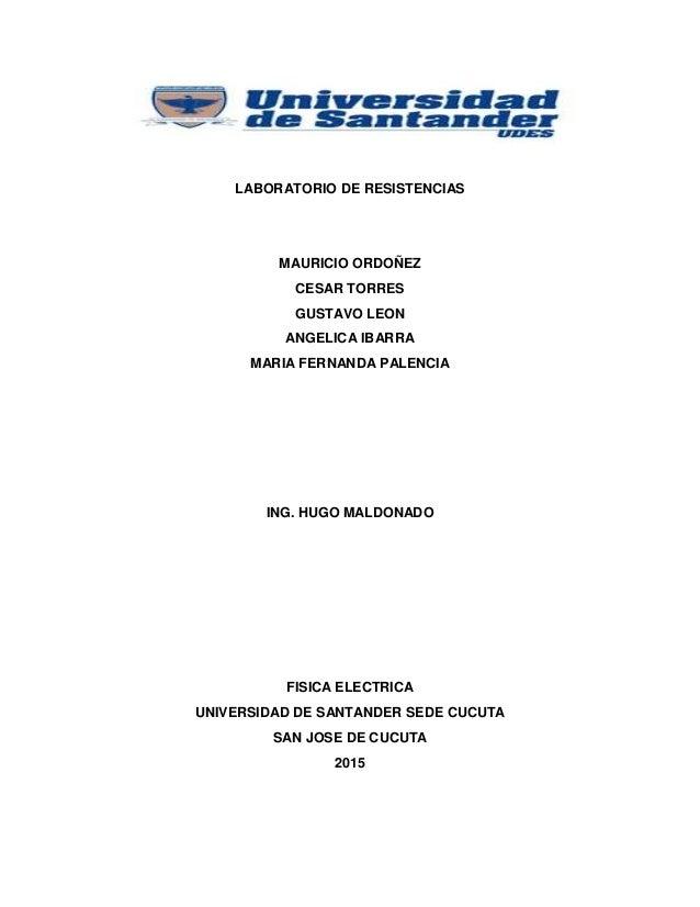 LABORATORIO DE RESISTENCIAS MAURICIO ORDOÑEZ CESAR TORRES GUSTAVO LEON ANGELICA IBARRA MARIA FERNANDA PALENCIA ING. HUGO M...