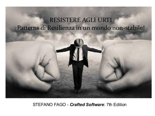 RESISTERE AGLI URTI Patterns di Resilienza in un mondo non-stabile! STEFANO FAGO - Crafted Software: 7th Edition