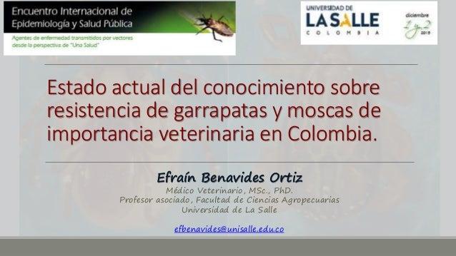 Estado actual del conocimiento sobre resistencia de garrapatas y moscas de importancia veterinaria en Colombia. Efraín Ben...