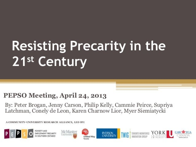 Resisting Precarity in the21st CenturyPEPSO Meeting, April 24, 2013A COMMUNITY-UNIVERSITY RESEARCH ALLIANCE, LED BY:By: Pe...