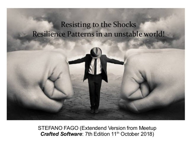 Resisting to the Shocks Resilience Patterns in an unstable world! STEFANO FAGO (Extendend Version from Meetup Crafted Soft...