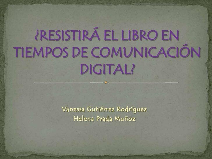 Vanessa Gutiérrez Rodríguez<br />Helena Prada Muñoz<br />¿RESISTIRÁ EL LIBRO EN TIEMPOS DE COMUNICACIÓN DIGITAL?<br />