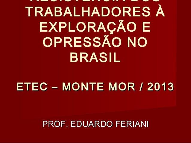RESISTÊNCIA DOS TRABALHADORES À EXPLORAÇÃO E OPRESSÃO NO BRASIL ETEC – MONTE MOR / 2013 PROF. EDUARDO FERIANI