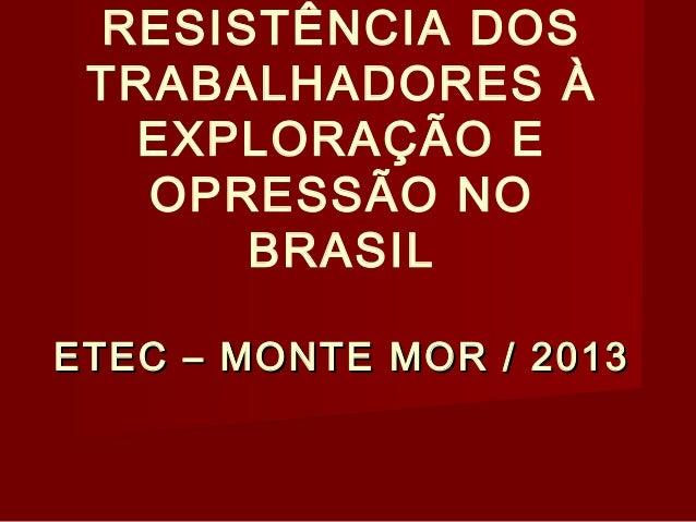 RESISTÊNCIA DOS TRABALHADORES À EXPLORAÇÃO E OPRESSÃO NO BRASIL ETEC – MONTE MOR / 2013