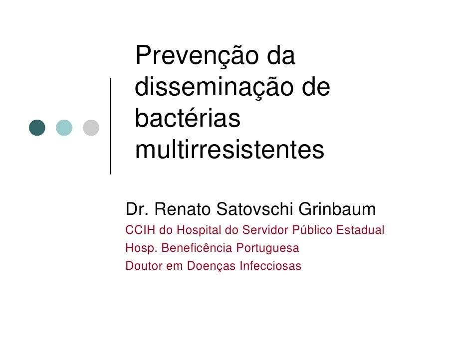 Prevenção da  disseminação de  bactérias  multirresistentes  Dr. Renato Satovschi Grinbaum CCIH do Hospital do Servidor Pú...