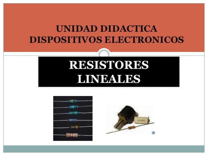UNIDAD DIDACTICA DISPOSITIVOS ELECTRONICOS<br />RESISTORES LINEALES <br />