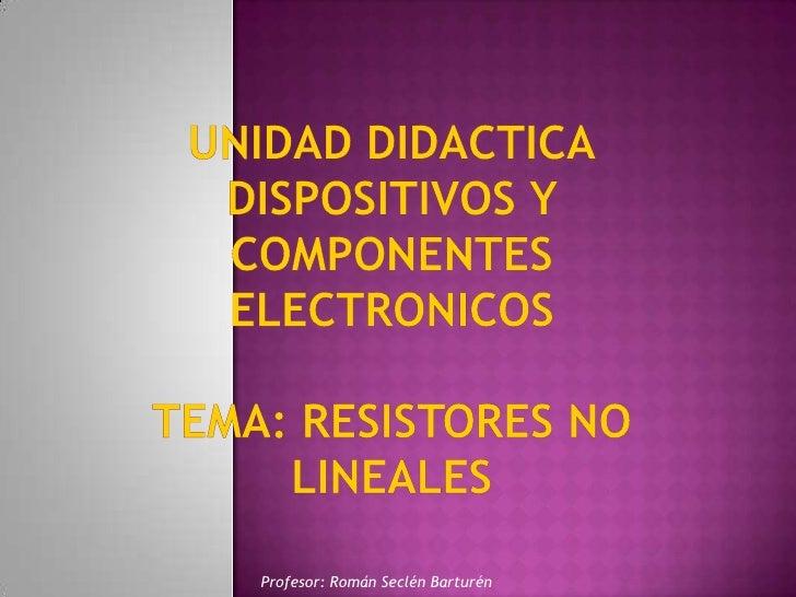 UNIDAD DIDACTICADISPOSITIVOS Y COMPONENTES ELECTRONICOSTEMA: RESISTORES NO LINEAlES<br />Profesor: Román Seclén Barturén<b...