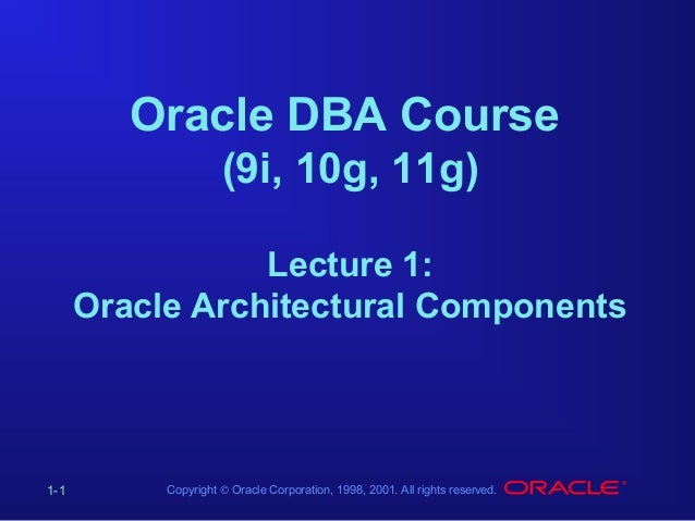 Oracle DBA Course (9i, 10g, 11g) Lecture 1: Oracle Architectural Components  1-1  Copyright © Oracle Corporation, 1998, 20...