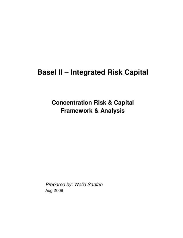 Basel II – Integrated Risk Capital Concentration Risk & Capital Framework & Analysis Prepared by: Walid Saafan Aug 2009