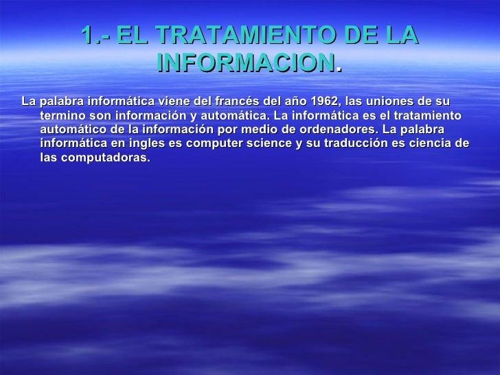1.- EL TRATAMIENTO DE LA INFORMACION . <ul><li>La palabra informática viene del francés del año 1962, las uniones de su te...