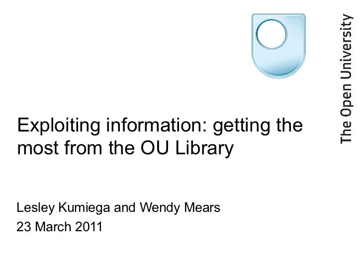 Exploiting information: getting the most from the OU Library Lesley Kumiega and Wendy Mears  23 March 2011