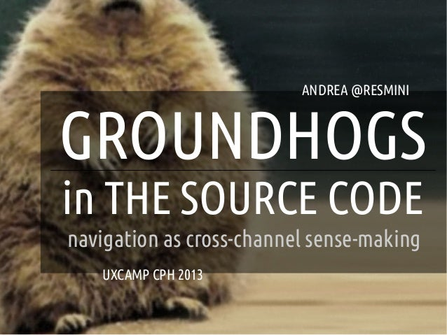 ANDREA @RESMINI    GROUNDHOGS    in THE SOURCE CODE    navigation as cross-channel sense-making       UXCAMP CPH 2013    ...