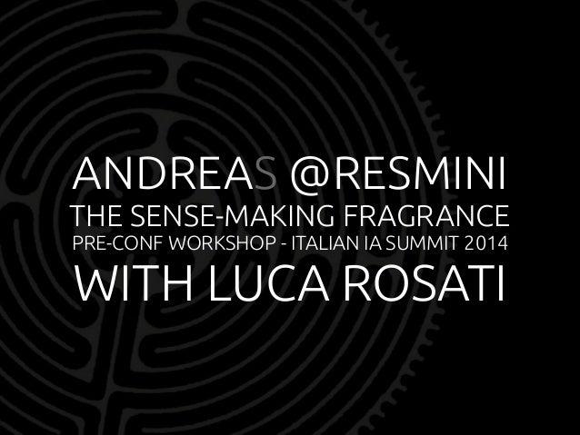 ANDREAS @RESMINI  THE SENSE-MAKING FRAGRANCE  PRE-CONF WORKSHOP - ITALIAN IA SUMMIT 2014  WITH LUCA ROSATI