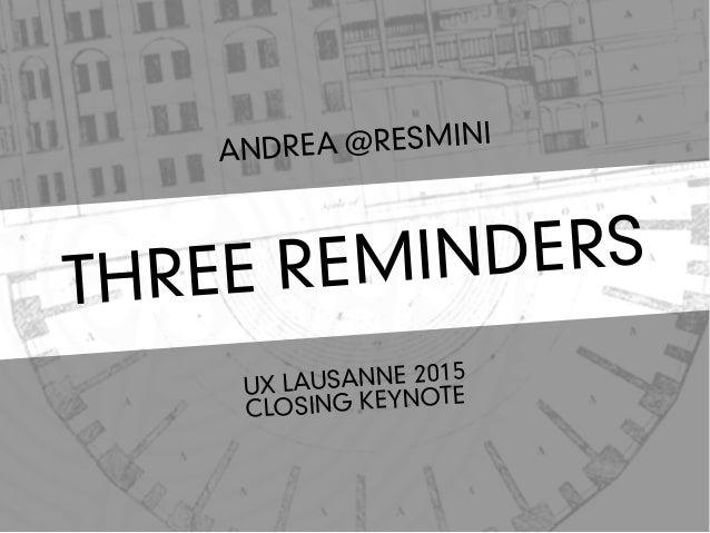 THREE REMINDERS ANDREA @RESMINI UX LAUSANNE 2015 CLOSING KEYNOTE