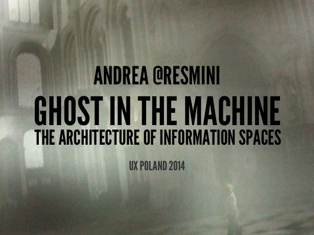 ANDREA @RESMINI GHOST IN THE MACHINE THE ARCHITECTURE OF INFORMATION SPACES UX POLAND 2014