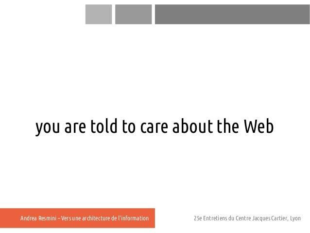 you are told to care about the WebAndrea Resmini – Vers une architecture de linformation   25e Entretiens du Centre Jacque...