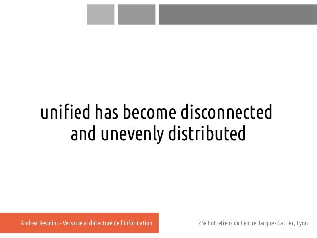 unified has become disconnected           and unevenly distributedAndrea Resmini – Vers une architecture de linformation  ...