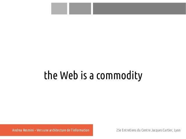 the Web is a commodityAndrea Resmini – Vers une architecture de linformation   25e Entretiens du Centre Jacques Cartier, L...