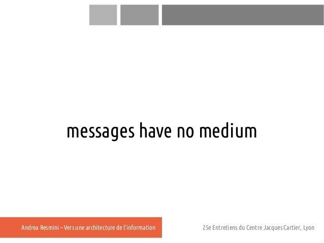 messages have no mediumAndrea Resmini – Vers une architecture de linformation   25e Entretiens du Centre Jacques Cartier, ...