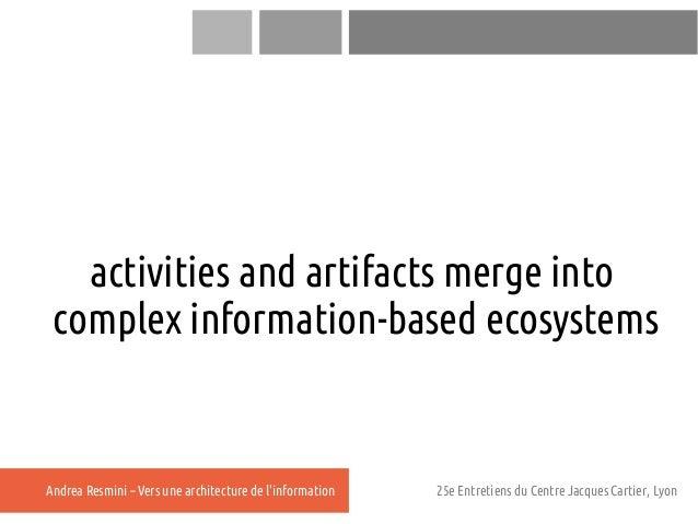 activities and artifacts merge into complex information-based ecosystemsAndrea Resmini – Vers une architecture de linforma...