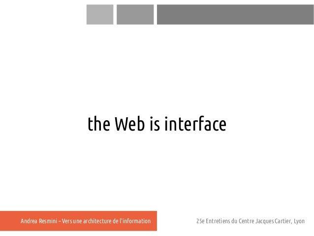 the Web is interfaceAndrea Resmini – Vers une architecture de linformation   25e Entretiens du Centre Jacques Cartier, Lyon