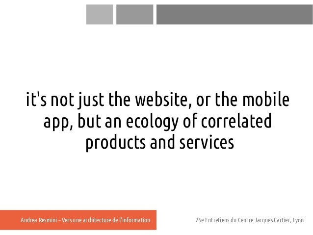 its not just the website, or the mobile     app, but an ecology of correlated            products and servicesAndrea Resmi...