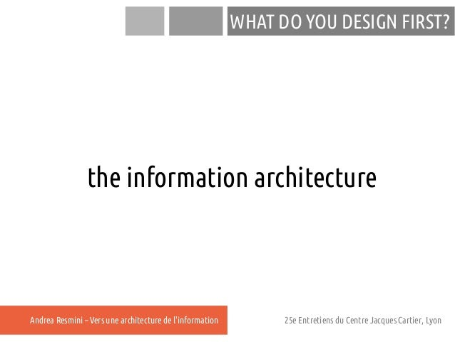WHAT DO YOU DESIGN FIRST?                the information architectureAndrea Resmini – Vers une architecture de linformatio...