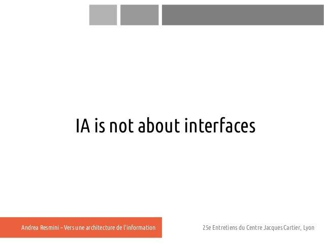 IA is not about interfacesAndrea Resmini – Vers une architecture de linformation   25e Entretiens du Centre Jacques Cartie...