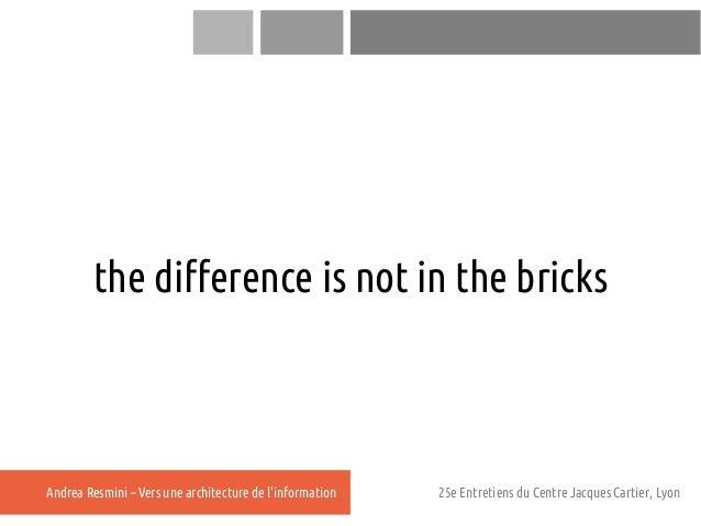the difference is not in the bricksAndrea Resmini – Vers une architecture de linformation   25e Entretiens du Centre Jacqu...