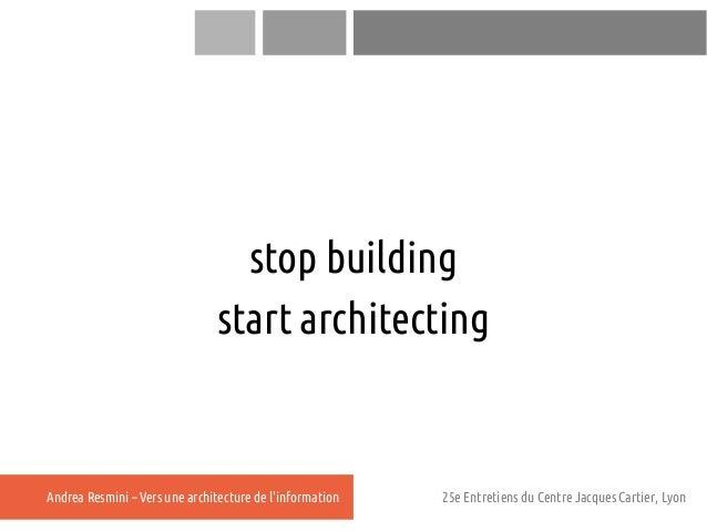 stop building                               start architectingAndrea Resmini – Vers une architecture de linformation   25e...