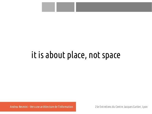 it is about place, not spaceAndrea Resmini – Vers une architecture de linformation   25e Entretiens du Centre Jacques Cart...