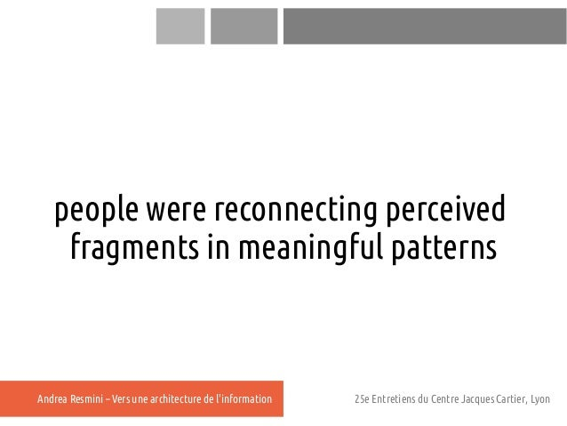 people were reconnecting perceived    fragments in meaningful patternsAndrea Resmini – Vers une architecture de linformati...