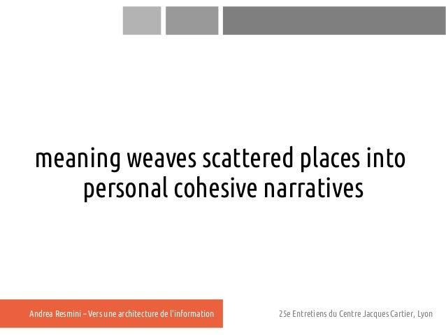 meaning weaves scattered places into    personal cohesive narrativesAndrea Resmini – Vers une architecture de linformation...
