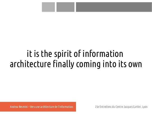 it is the spirit of informationarchitecture finally coming into its ownAndrea Resmini – Vers une architecture de linformat...