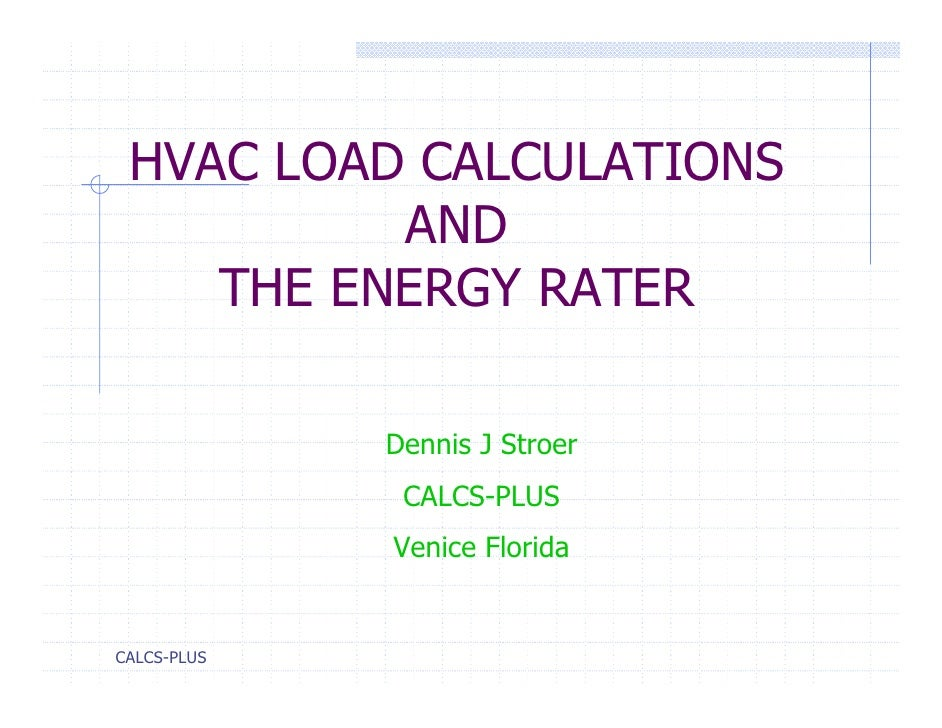 HVAC LOAD CALCULATIONS          AND    THE ENERGY RATER             Dennis J Stroer              CALCS-PLUS             Ve...