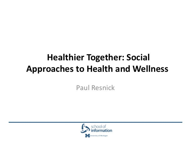Healthier Together: SocialApproaches to Health and Wellness           Paul Resnick