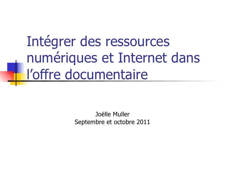 Intégrer des ressources numériques et Internet dans l'offre documentaire Joëlle Muller Septembre et octobre 2011