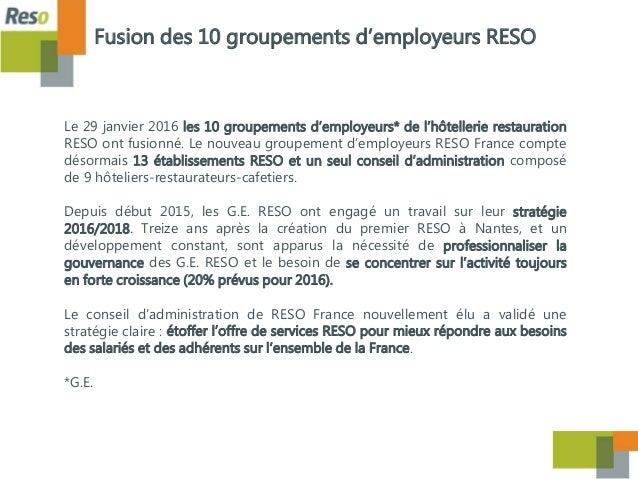 Le 29 janvier 2016 les 10 groupements d'employeurs* de l'hôtellerie restauration RESO ont fusionné. Le nouveau groupement ...