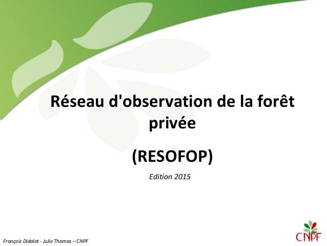 Réseau d'observation de la forêt privée (RESOFOP) Edition 2015 François Didolot - Julie Thomas – CNPF