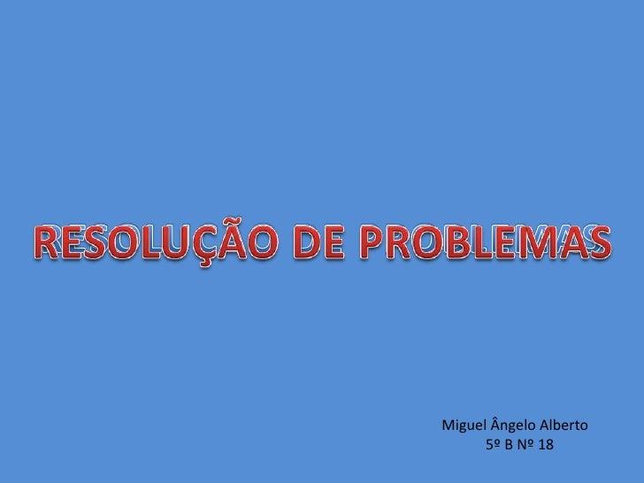 RESOLUÇÃO DE PROBLEMAS<br />RESOLUÇÃO DE PROBLEMAS<br />Miguel Ângelo Alberto<br />            5º B Nº 18<br />