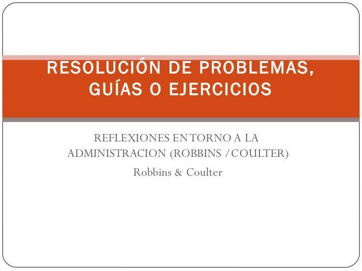 REFLEXIONES EN TORNO A LA  ADMINISTRACION (ROBBINS /COULTER) Robbins & Coulter RESOLUCIÓN DE PROBLEMAS, GUÍAS O EJERCICIOS