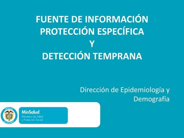 FUENTE DE INFORMACIÓN PROTECCIÓN ESPECÍFICA           Y DETECCIÓN TEMPRANA        Dirección de Epidemiología y            ...