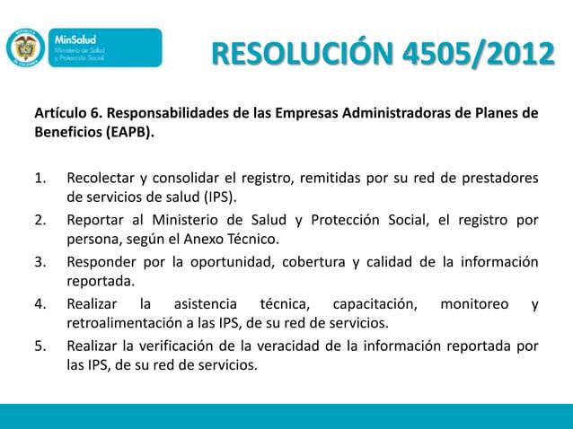 RESOLUCIÓN 4505/2012Artículo 6. Responsabilidades de las Empresas Administradoras de Planes deBeneficios (EAPB).1.   Recol...