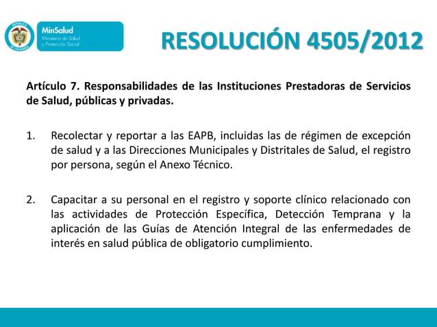 RESOLUCIÓN 4505/2012Artículo 7. Responsabilidades de las Instituciones Prestadoras de Serviciosde Salud, públicas y privad...