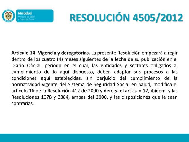 RESOLUCIÓN 4505/2012Artículo 14. Vigencia y derogatorias. La presente Resolución empezará a regirdentro de los cuatro (4) ...