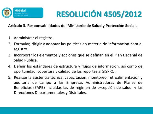 RESOLUCIÓN 4505/2012Artículo 3. Responsabilidades del Ministerio de Salud y Protección Social.1. Administrar el registro.2...