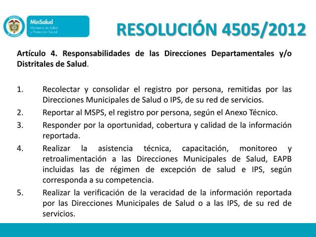 RESOLUCIÓN 4505/2012Artículo 4. Responsabilidades de las Direcciones Departamentales y/oDistritales de Salud.1.    Recolec...
