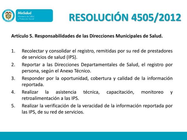 RESOLUCIÓN 4505/2012Artículo 5. Responsabilidades de las Direcciones Municipales de Salud.1.   Recolectar y consolidar el ...