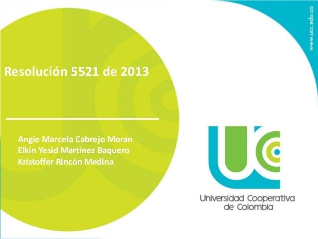 Resolución 5521 de 2013  Angie Marcela Cabrejo Moran  Elkin Yesid Martínez Baquero  Kristoffer Rincón Medina